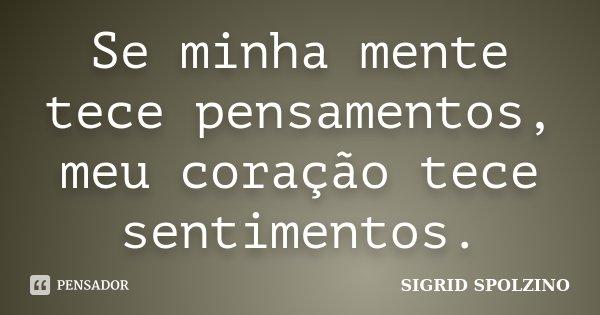 Se minha mente tece pensamentos, meu coração tece sentimentos.... Frase de SIGRID SPOLZINO.