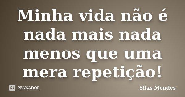 Minha vida não é nada mais nada menos que uma mera repetição!... Frase de Silas Mendes.