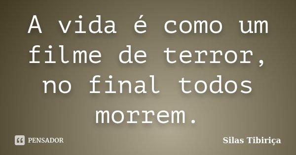 A vida é como um filme de terror, no final todos morrem.... Frase de Silas Tibiriça.