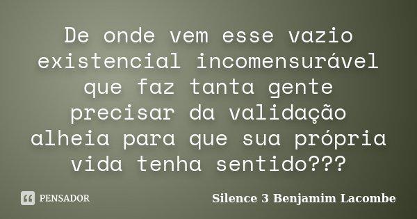 De onde vem esse vazio existencial incomensurável que faz tanta gente precisar da validação alheia para que sua própria vida tenha sentido???... Frase de Silence 3 Benjamim Lacombe.