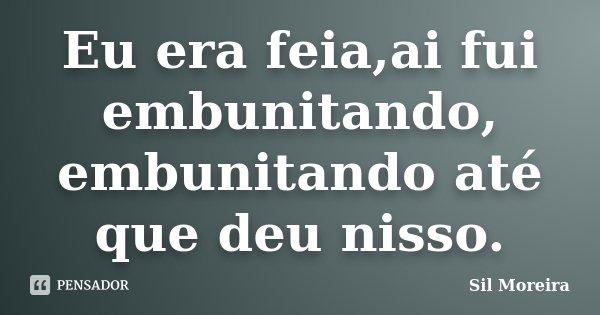 Eu era feia,ai fui embunitando, embunitando até que deu nisso.... Frase de Sil Moreira.