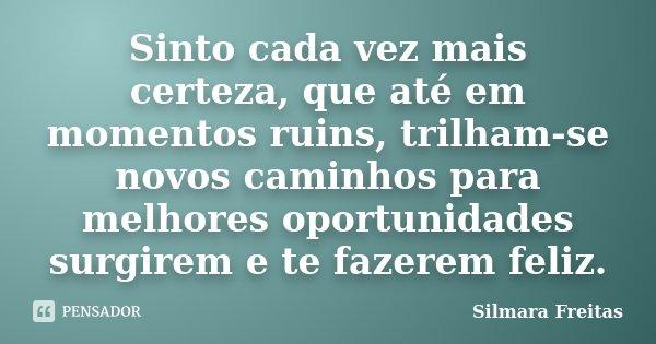 Sinto cada vez mais certeza, que até em momentos ruins, trilham-se novos caminhos para melhores oportunidades surgirem e te fazerem feliz.... Frase de Silmara Freitas.