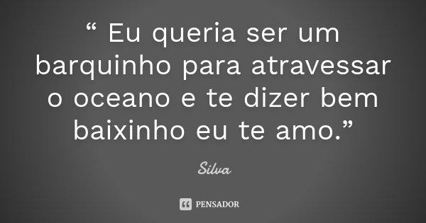 """"""" Eu queria ser um barquinho para atravessar o oceano e te dizer bem baixinho eu te amo.""""... Frase de Silva."""