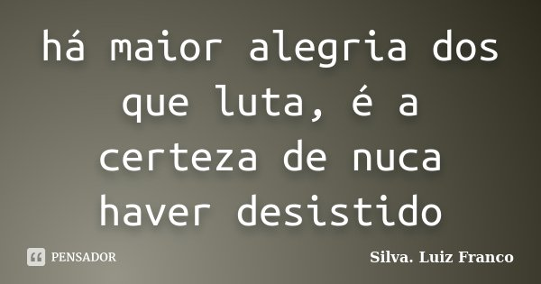 há maior alegria dos que luta, é a certeza de nuca haver desistido... Frase de Silva. Luiz Franco.