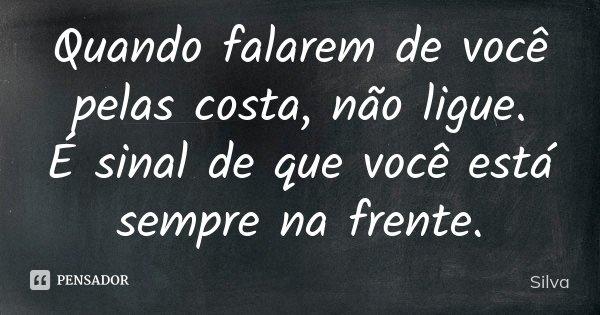 """"""" Quando falarem de você pelas costa, não ligue. É sinal que você está sempre á frente.""""... Frase de Silva."""