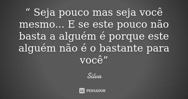 """"""" Seja pouco mas seja você mesmo... E se este pouco não basta a alguém é porque este alguém não é o bastante para você""""... Frase de Silva."""