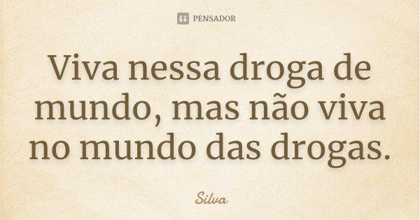 """"""" Viva nessa droga de mundo mas não viva no mundo das drogas.""""... Frase de Silva."""