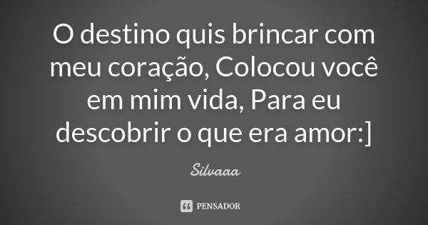 O destino quis brincar com meu coração, Colocou você em mim vida, Para eu descobrir o que era amor :]... Frase de Silvaaa.