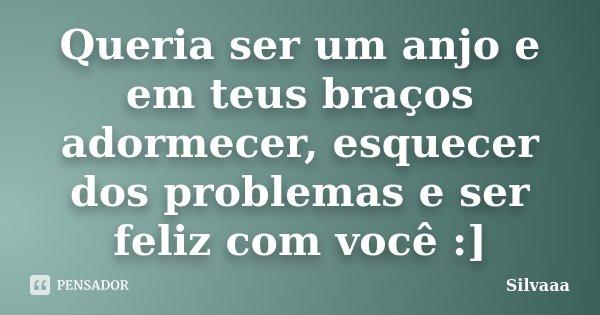 Queria ser um anjo e em teus braços adormecer, esquecer dos problemas e ser feliz com você :]... Frase de Silvaaa.