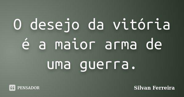 O desejo da vitória é a maior arma de uma guerra.... Frase de Silvan Ferreira.