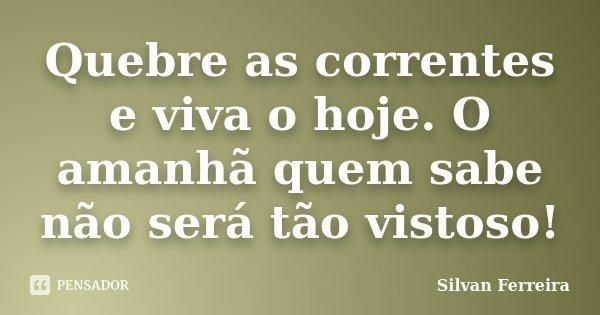 Quebre as correntes e viva o hoje. O amanhã quem sabe não será tão vistoso!... Frase de Silvan Ferreira.