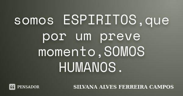 somos ESPIRITOS,que por um preve momento,SOMOS HUMANOS.... Frase de SILVANA ALVES FERREIRA CAMPOS.