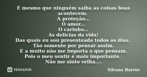 E mesmo que ninguém saiba as coisas boas acontecem. A proteção... O amor... O carinho... As delicias da vida! Das quais eu sou presenteada todos os dias. Tão so... Frase de Silvana Barros.