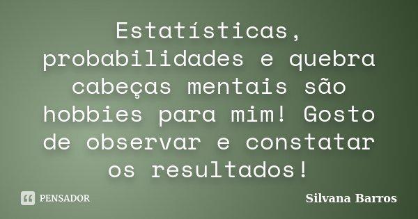 Estatísticas, probabilidades e quebra cabeças mentais são hobbies para mim! Gosto de observar e constatar os resultados!... Frase de Silvana Barros.