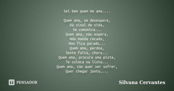 Sei bem quem me ama.... Quem ama, se desespera, Dá sinal de vida, Se comunica... Quem ama, não espera, Não manda recado, Não fica parado... Quem ama, perdoa, Se... Frase de Silvana Cervantes.