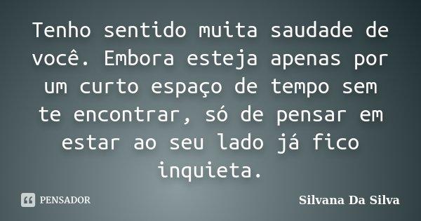 Tenho sentido muita saudade de você. Embora esteja apenas por um curto espaço de tempo sem te encontrar, só de pensar em estar ao seu lado já fico inquieta.... Frase de Silvana Da Silva.