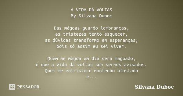 A VIDA DÁ VOLTAS By Silvana Duboc Das mágoas guardo lembranças, as tristezas tento esquecer, as dúvidas transformo em esperanças, pois só assim eu sei viver. Qu... Frase de silvana duboc.