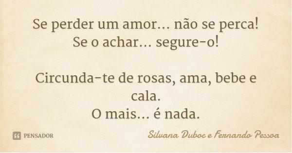 Se perder um amor... não se perca! Se o achar... segure-o! Circunda-te de rosas, ama, bebe e cala. O mais... é nada.... Frase de Silvana Duboc e Fernando Pessoa.