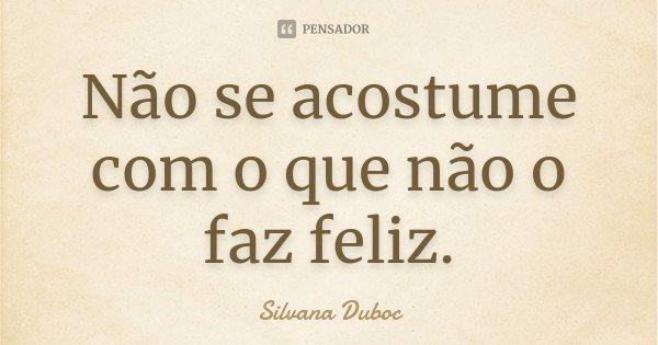 Não se acostume com o que não o faz feliz.... Frase de Silvana Duboc.