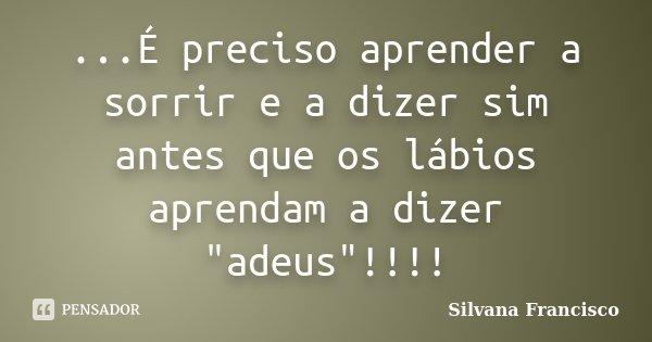 """...É preciso aprender a sorrir e a dizer sim antes que os lábios aprendam a dizer """"adeus""""!!!!... Frase de Silvana Francisco."""