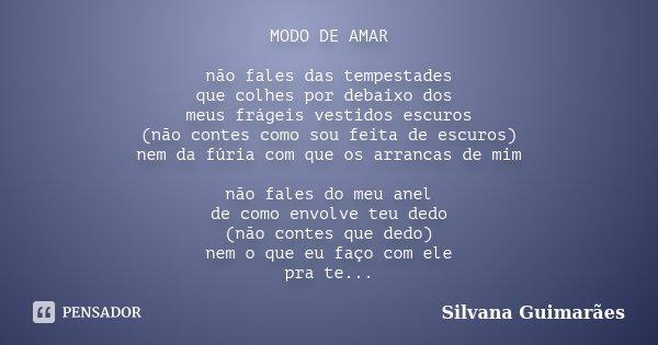 MODO DE AMAR não fales das tempestades que colhes por debaixo dos meus frágeis vestidos escuros (não contes como sou feita de escuros) nem da fúria com que os a... Frase de Silvana Guimarães.
