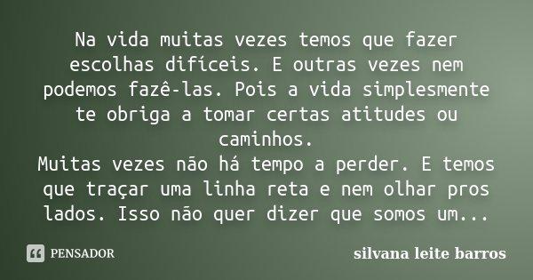 Na vida muitas vezes temos que fazer escolhas difíceis. E outras vezes nem podemos fazê-las. Pois a vida simplesmente te obriga a tomar certas atitudes ou camin... Frase de Silvana Leite Barros.