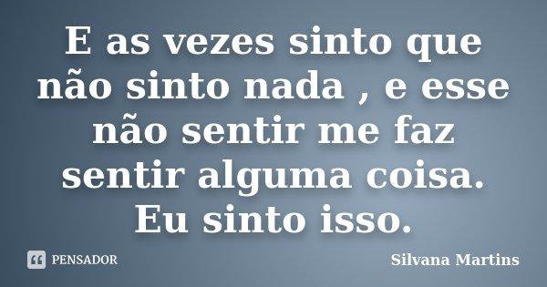 E as vezes sinto que não sinto nada , e esse não sentir me faz sentir alguma coisa. Eu sinto isso.... Frase de Silvana Martins.