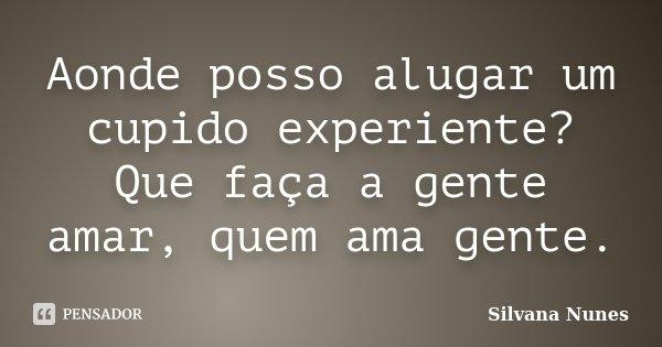 Aonde posso alugar um cupido experiente? Que faça a gente amar, quem ama gente.... Frase de Silvana Nunes.