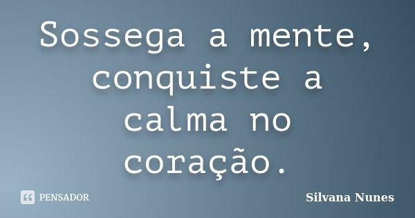 Sossega a mente, conquiste a calma no coração.... Frase de Silvana Nunes.
