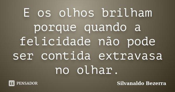 E os olhos brilham porque quando a felicidade não pode ser contida extravasa no olhar.... Frase de Silvanaldo Bezerra.
