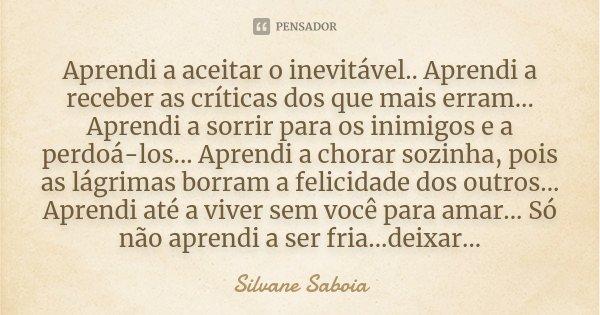 Aprendi a aceitar o inevitável.. Aprendi a receber as críticas dos que mais erram... Aprendi a sorrir para os inimigos e a perdoá-los... Aprendi a chorar sozinh... Frase de Silvane Saboia.