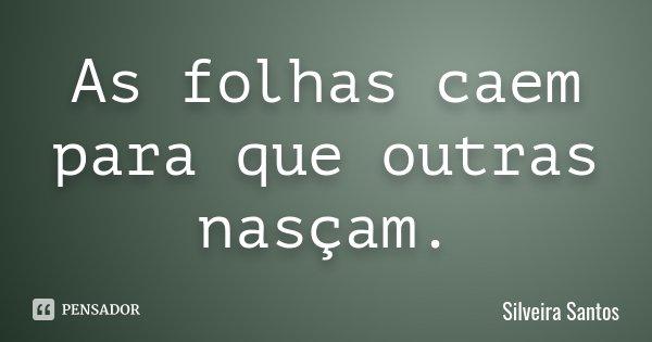 As folhas caem para que outras nasçam.... Frase de Silveira Santos.