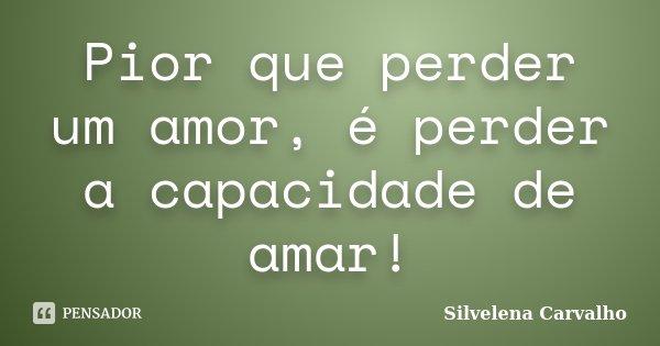 Pior que perder um amor, é perder a capacidade de amar!... Frase de Silvelena Carvalho.