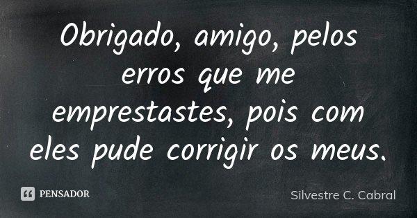 Obrigado, amigo, pelos erros que me emprestastes, pois com eles pude corrigir os meus.... Frase de Silvestre C. Cabral.