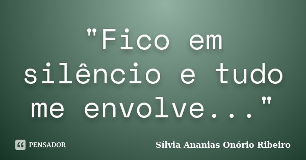 """""""Fico em silêncio e tudo me envolve...""""... Frase de Sílvia Ananias Onório Ribeiro."""
