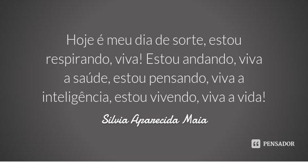 Hoje é meu dia de sorte, estou respirando, viva! Estou andando, viva a saúde, estou pensando, viva a inteligência, estou vivendo, viva a vida!... Frase de Silvia Aparecida Maia.