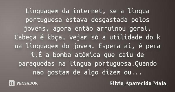 Linguagem da internet, se a lingua portuguesa estava desgastada pelos jovens, agora então arruinou geral. Cabeça é kbça, vejam só a utilidade do k na linguagem ... Frase de Silvia Aparecida Maia.