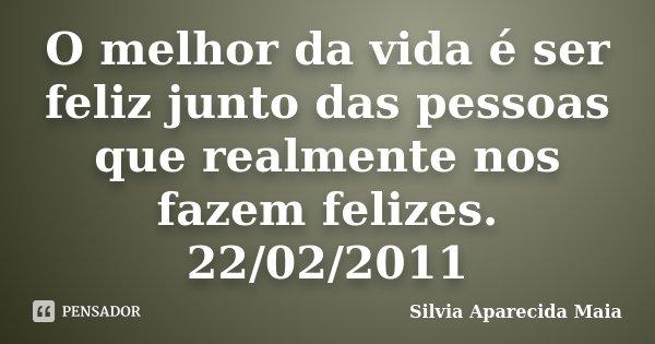 O melhor da vida é ser feliz junto das pessoas que realmente nos fazem felizes. 22/02/2011... Frase de Silvia Aparecida Maia.