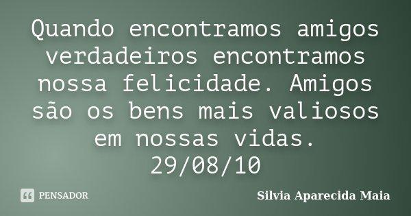 Quando encontramos amigos verdadeiros encontramos nossa felicidade. Amigos são os bens mais valiosos em nossas vidas. 29/08/10... Frase de Silvia Aparecida Maia.