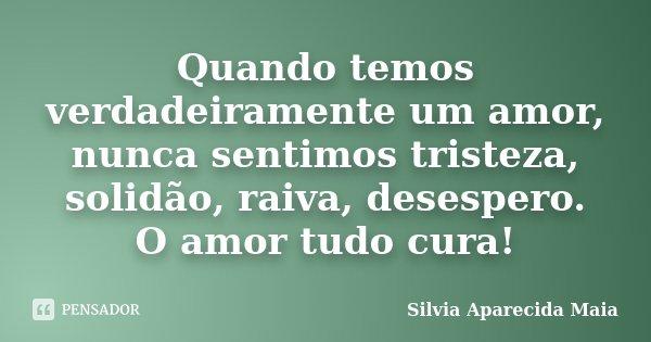 Quando temos verdadeiramente um amor, nunca sentimos tristeza, solidão, raiva, desespero. O amor tudo cura!... Frase de Silvia Aparecida Maia.