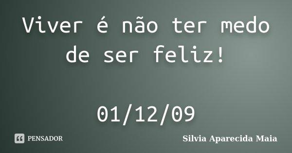 Viver é não ter medo de ser feliz! 01/12/09... Frase de Silvia Aparecida Maia.
