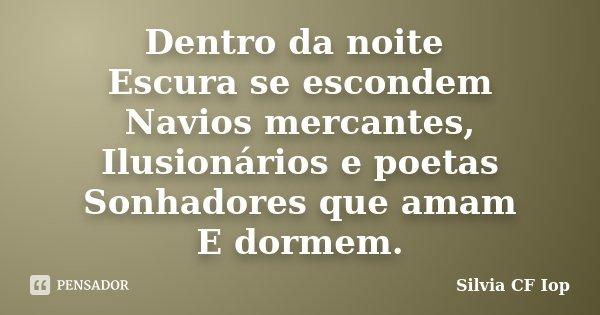 Dentro da noite Escura se escondem Navios mercantes, Ilusionários e poetas Sonhadores que amam E dormem.... Frase de Silvia CF Iop.