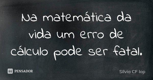 Na matemática da vida um erro de cálculo pode ser fatal.... Frase de Silvia CF Iop.