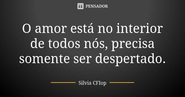 O amor está no interior de todos nós, precisa somente ser despertado.... Frase de Silvia Cfiop.