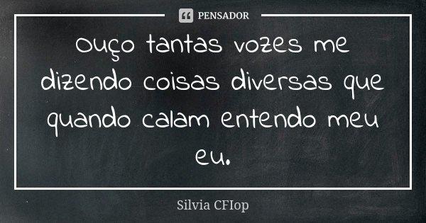 Ouço tantas vozes me dizendo coisas diversas que quando calam entendo meu eu.... Frase de Silvia Cfiop.