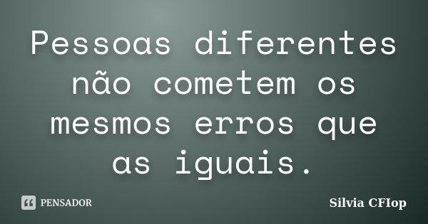 Pessoas diferentes não cometem os mesmos erros que as iguais.... Frase de Silvia Cfiop.