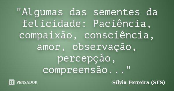 """""""Algumas das sementes da felicidade: Paciência, compaixão, consciência, amor, observação, percepção, compreensão...""""... Frase de Sílvia Ferreira (SFS)."""
