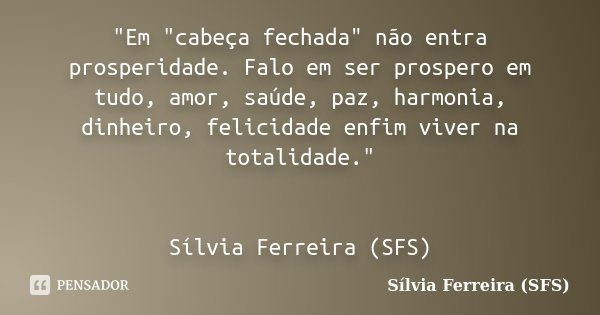 """""""Em """"cabeça fechada"""" não entra prosperidade. Falo em ser prospero em tudo, amor, saúde, paz, harmonia, dinheiro, felicidade enfim viver na totali... Frase de Sílvia Ferreira (SFS)."""