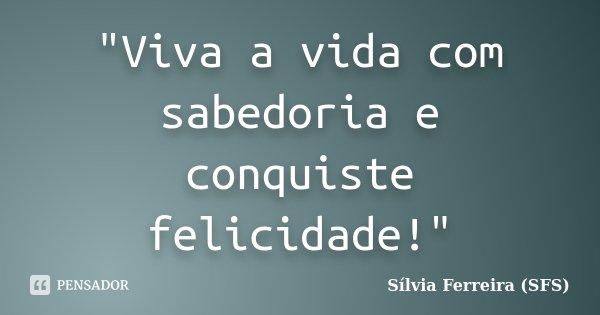 """""""Viva a vida com sabedoria e conquiste felicidade!""""... Frase de Sílvia Ferreira (SFS)."""