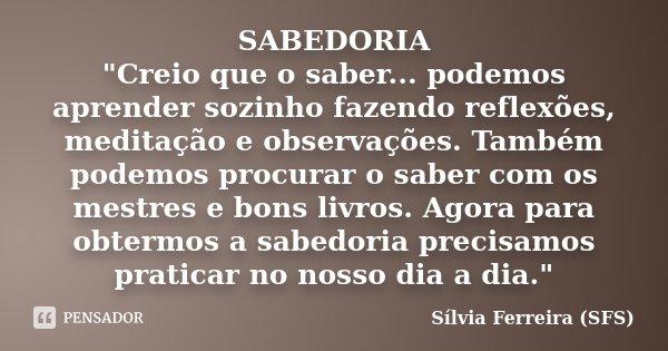 """SABEDORIA """"Creio que o saber... podemos aprender sozinho fazendo reflexões, meditação e observações. Também podemos procurar o saber com os mestres e bons ... Frase de Sílvia Ferreira (SFS)."""